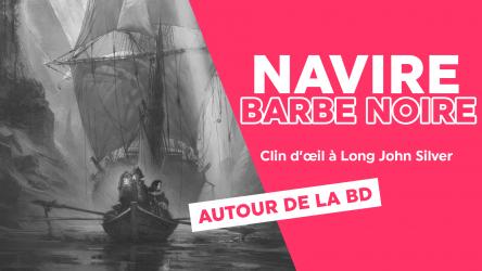 Le navire de Barbe Noire a été identifié : petit clin d'œil à Long John Silver.
